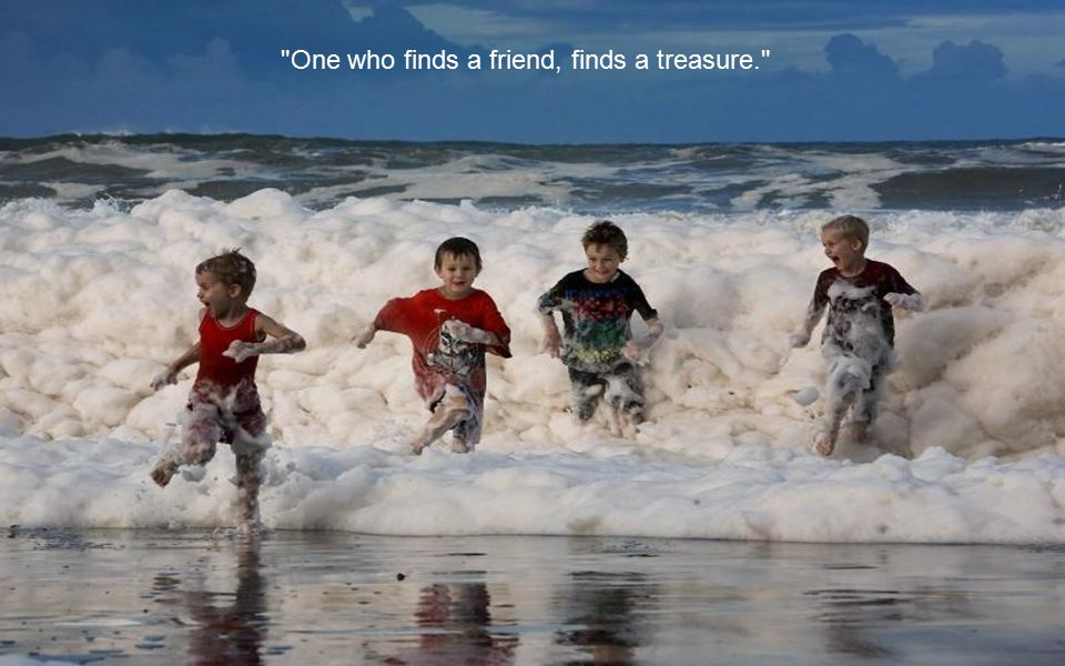 One who finds a friend, finds a treasure.