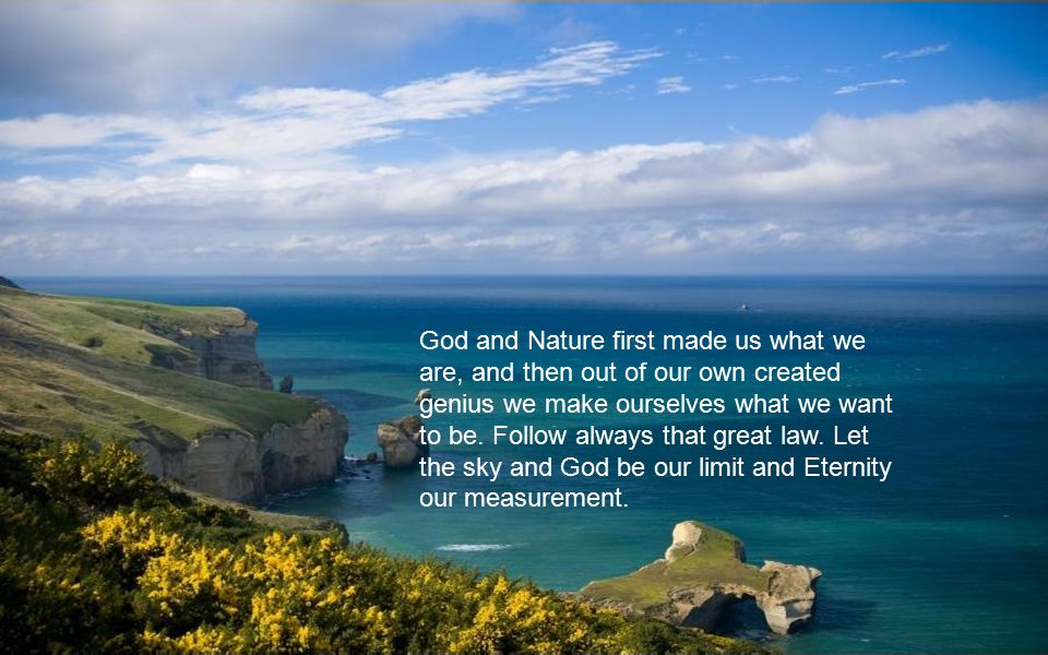 God and Nature first made us what we are, and then out of our own created genius we make ourselves what we want to be.