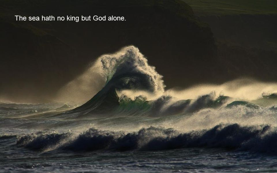 The sea hath no king but God alone.