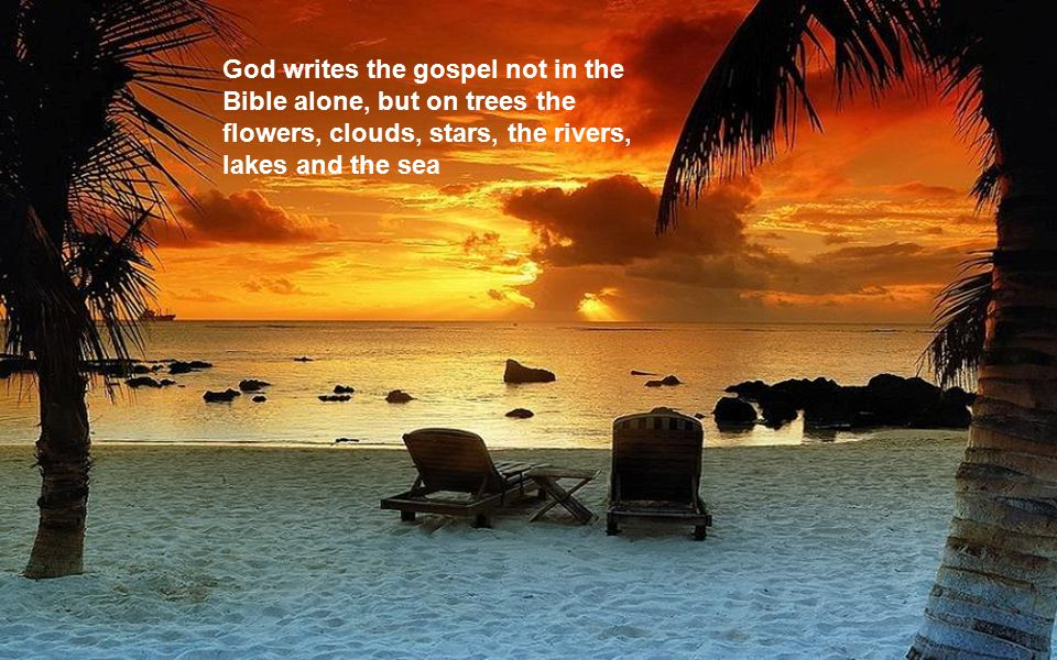 God writes the gospel not in the Bible alone, but on trees the flowers, clouds, stars, the rivers, lakes and the sea