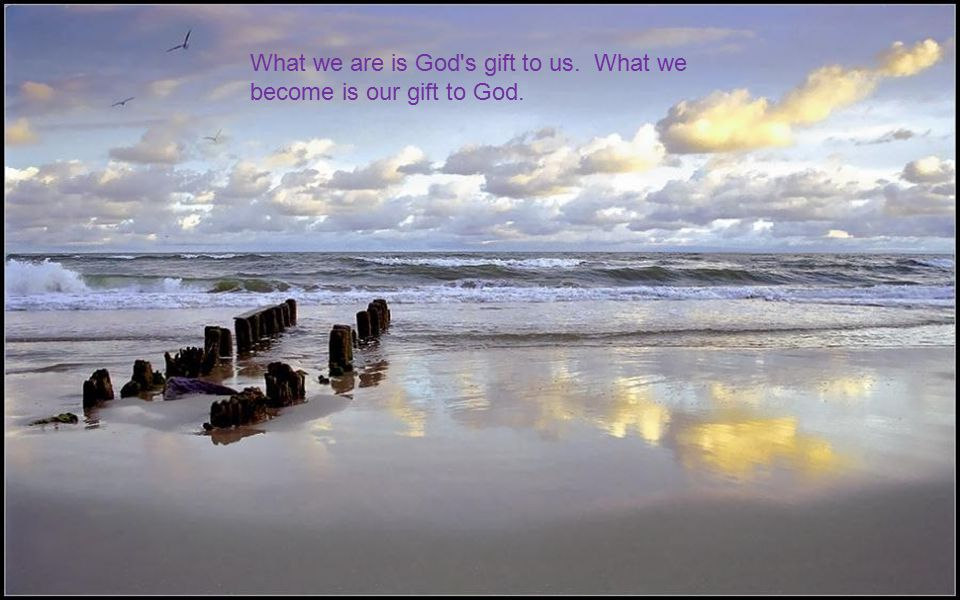 What we are is God s gift to us. What we become is our gift to God.