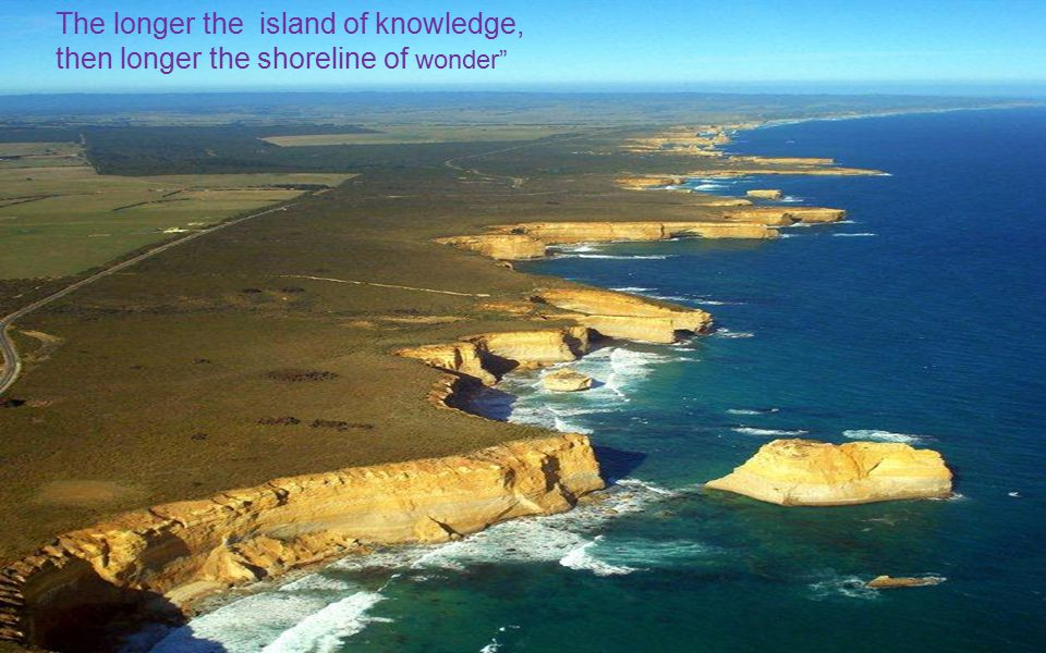 The longer the island of knowledge, then longer the shoreline of wonder