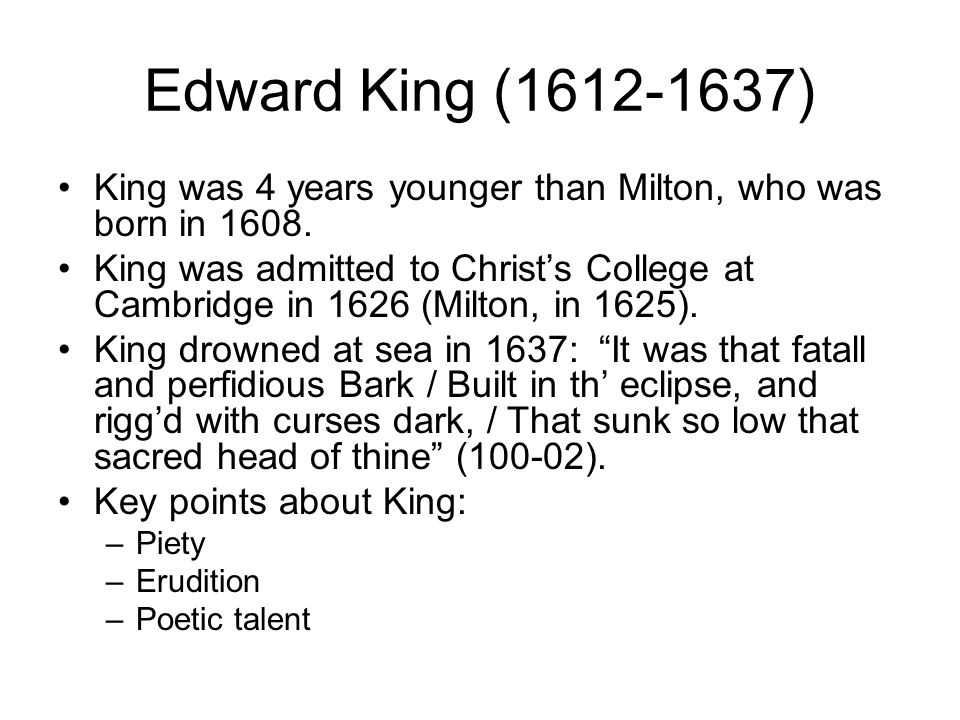 Edward King (1612-1637) King was 4 years younger than Milton, who was born in 1608.