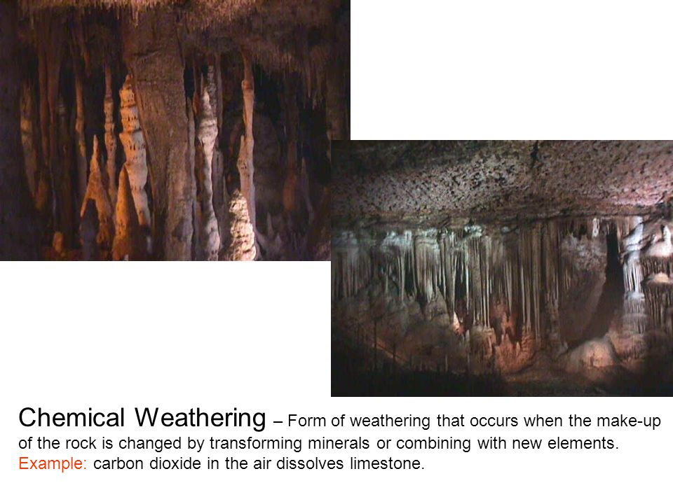 Chemical Weathering – Form of weathering that occurs when the make-up of the rock is changed by transforming minerals or combining with new elements.