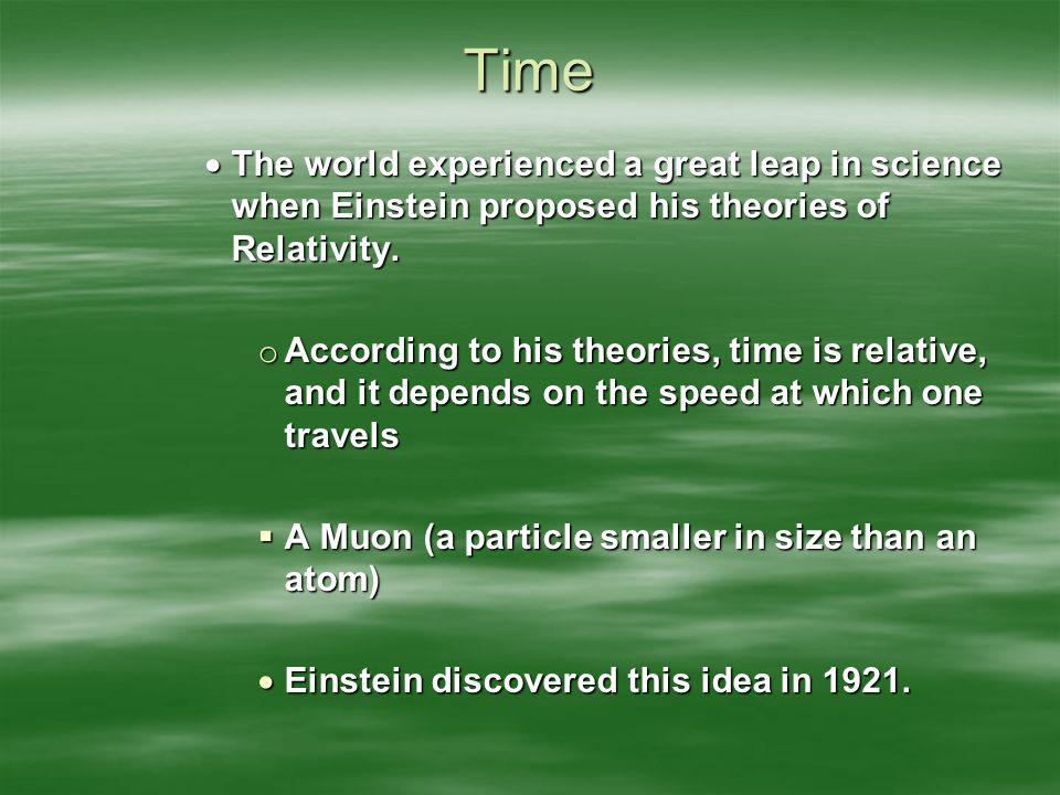 Time The world experienced a great leap in science when Einstein proposed his theories of Relativity.