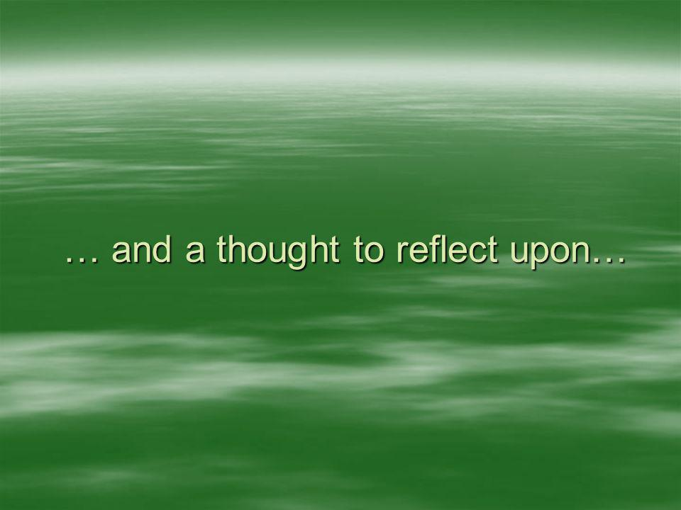 … and a thought to reflect upon…