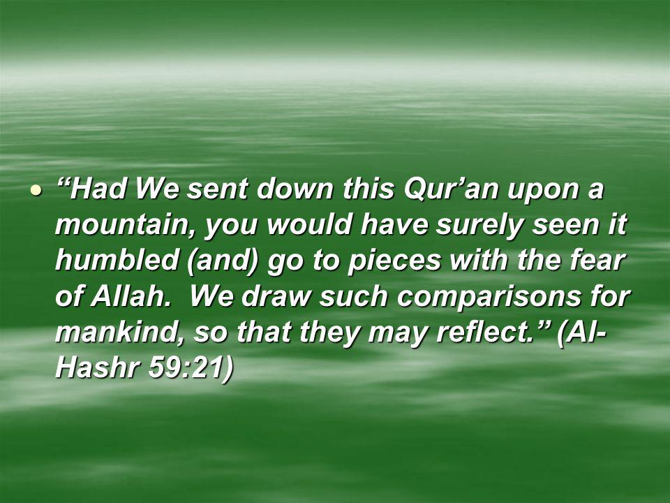 Had We sent down this Qur'an upon a mountain, you would have surely seen it humbled (and) go to pieces with the fear of Allah.