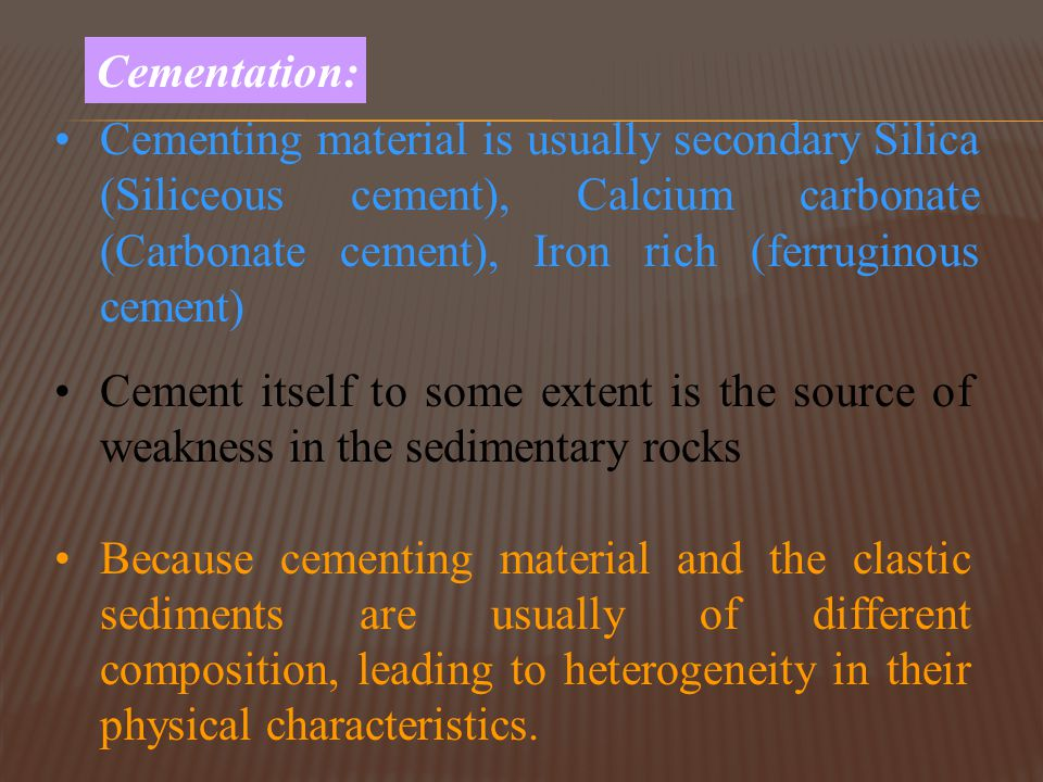 Cementation: Cementing material is usually secondary Silica (Siliceous cement), Calcium carbonate (Carbonate cement), Iron rich (ferruginous cement)