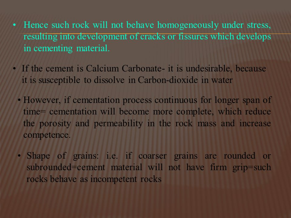 Hence such rock will not behave homogeneously under stress, resulting into development of cracks or fissures which develops in cementing material.