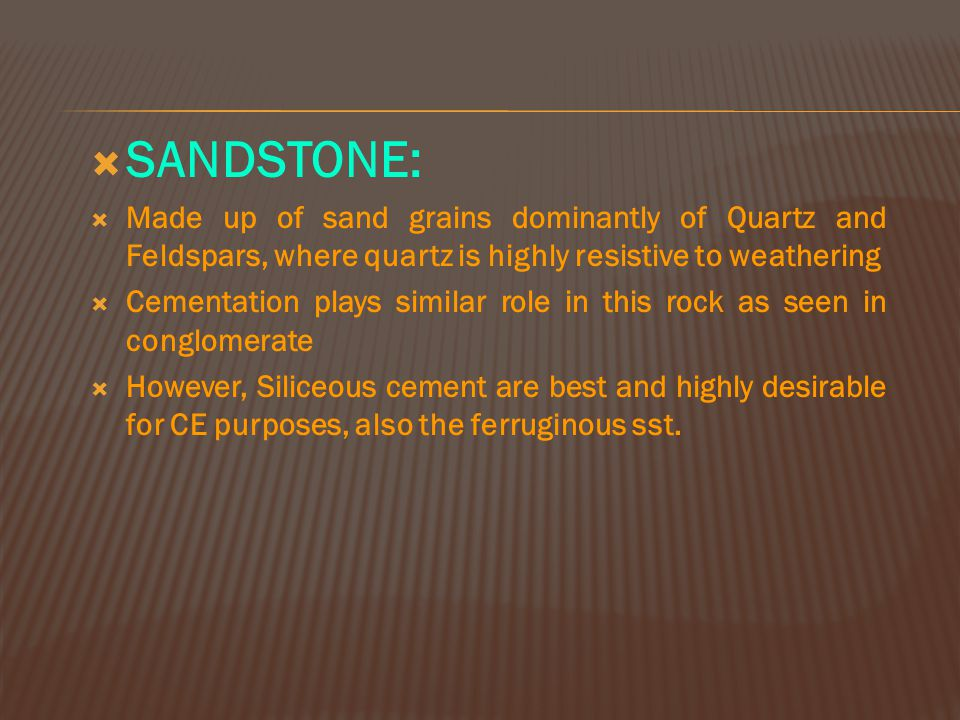 SANDSTONE: Made up of sand grains dominantly of Quartz and Feldspars, where quartz is highly resistive to weathering.