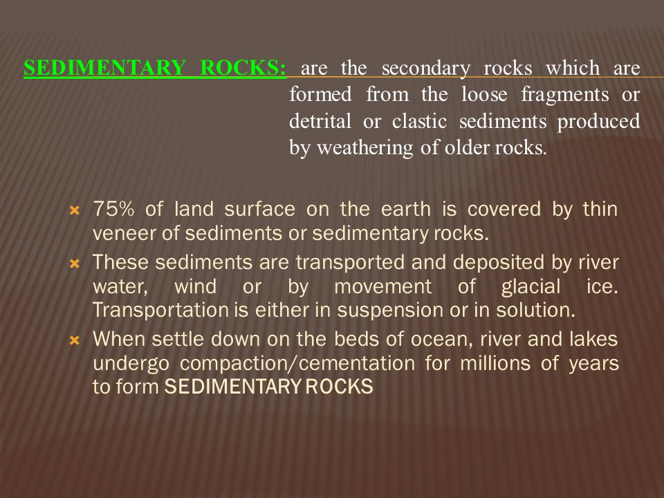 SEDIMENTARY ROCKS: are the secondary rocks which are formed from the loose fragments or detrital or clastic sediments produced by weathering of older rocks.