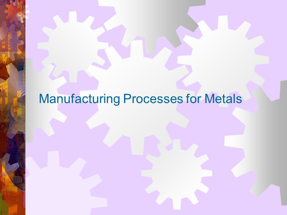 Manufacturing Processes for Metals