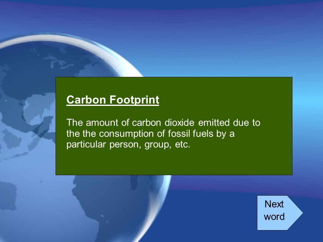 . Carbon Footprint. The amount of carbon dioxide emitted due to the the consumption of fossil fuels by a particular person, group, etc.