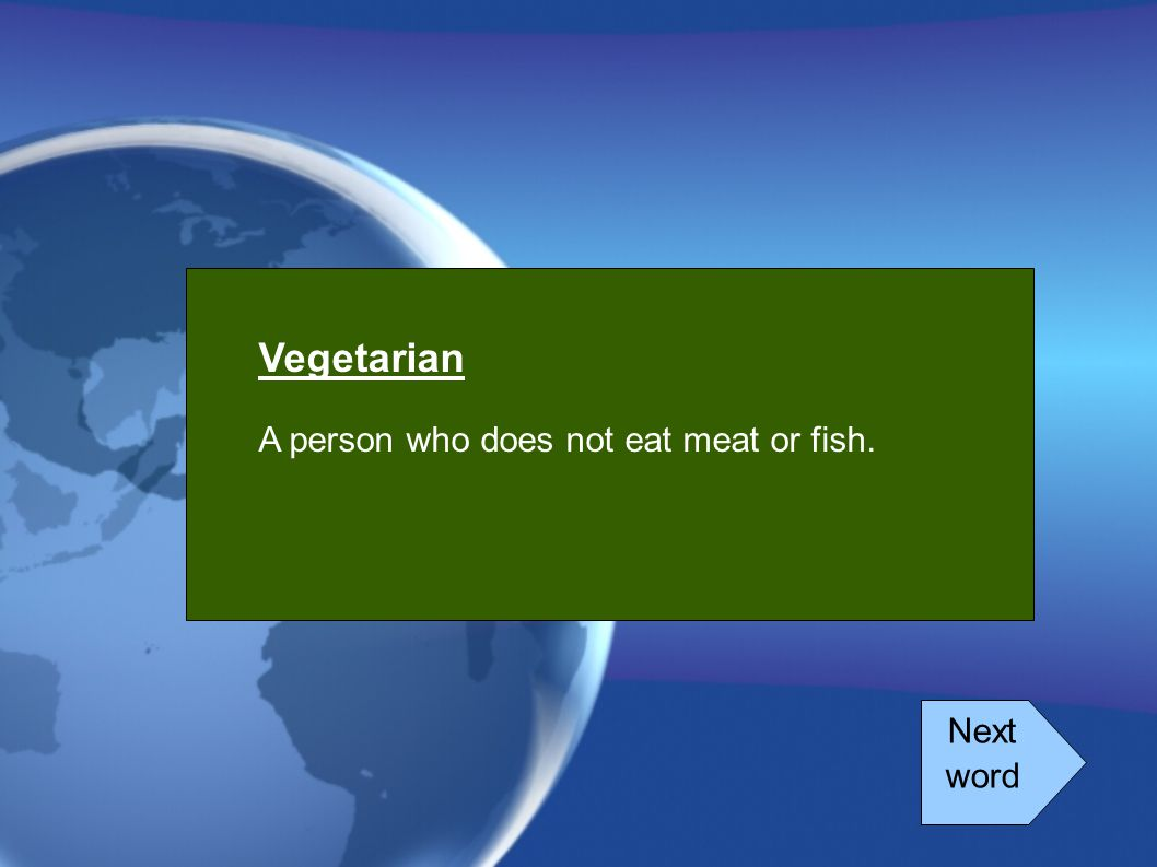 Vegetarian A person who does not eat meat or fish. Next word