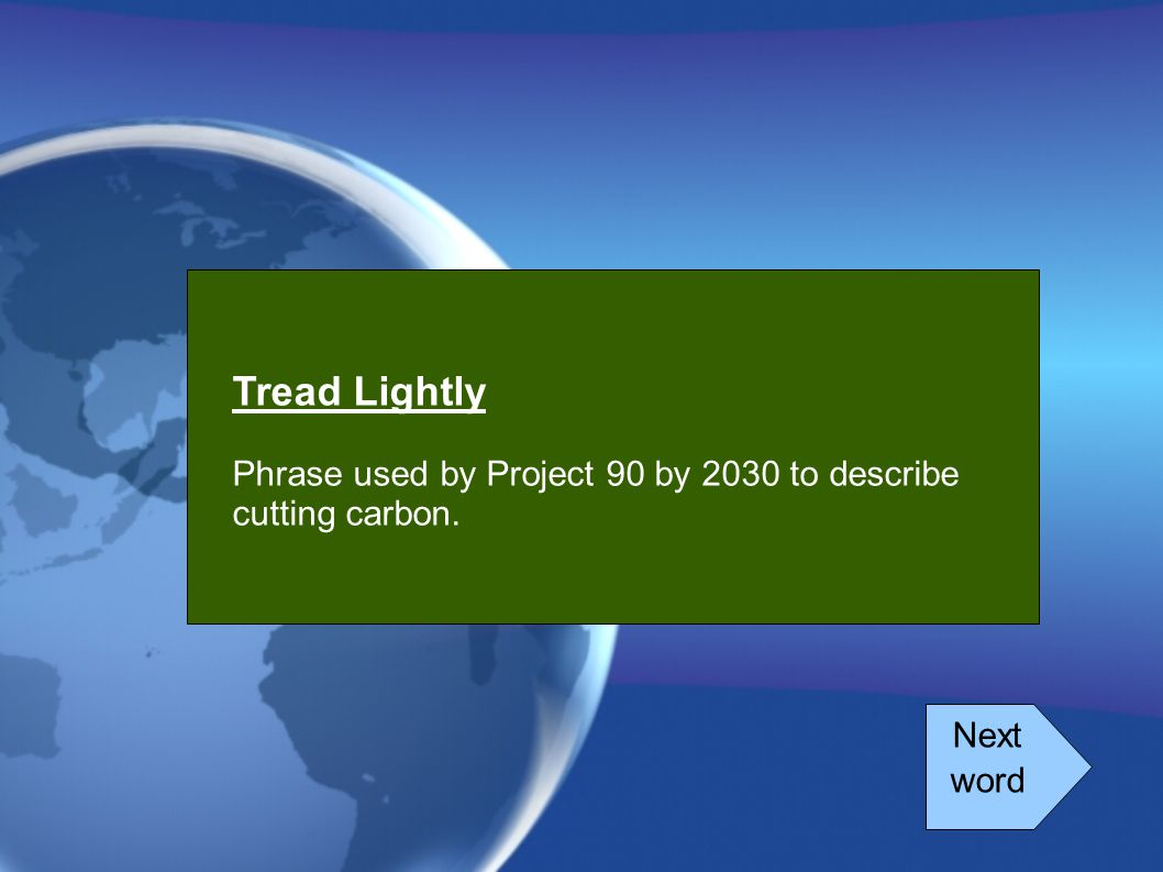 Tread Lightly Phrase used by Project 90 by 2030 to describe cutting carbon. Next word