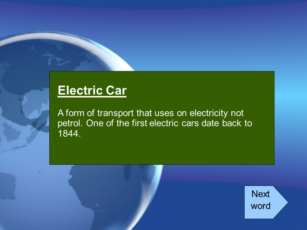 Electric Car A form of transport that uses on electricity not petrol. One of the first electric cars date back to 1844.