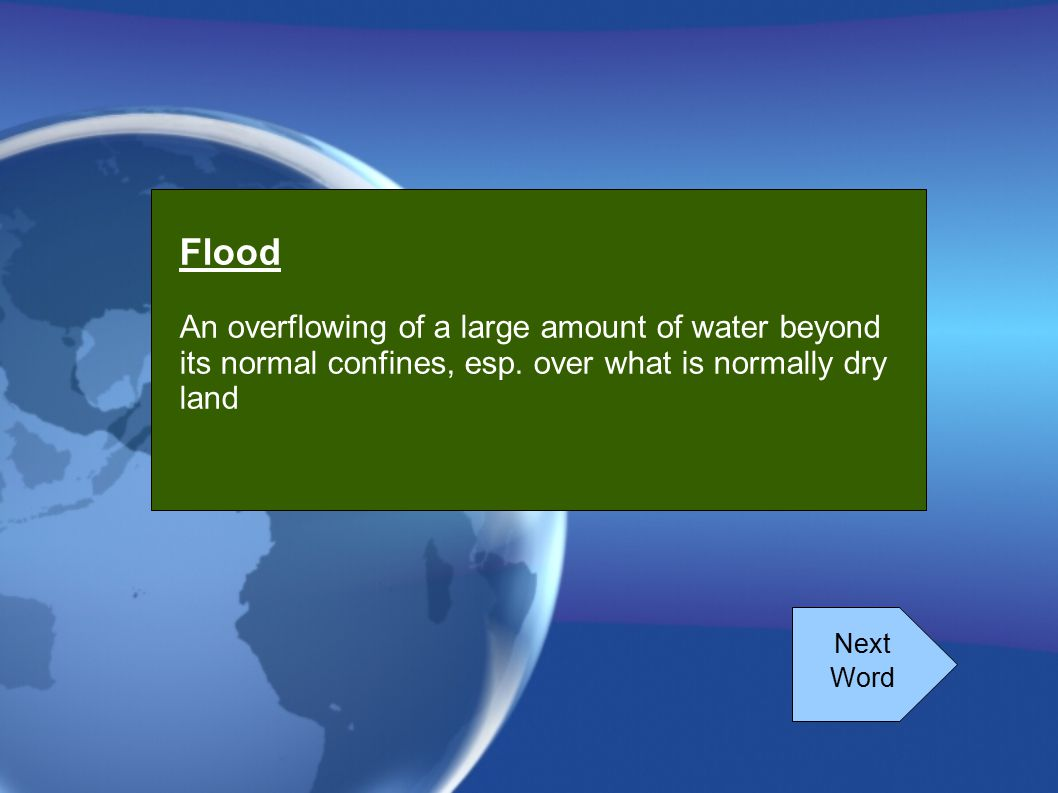 Flood An overflowing of a large amount of water beyond its normal confines, esp. over what is normally dry land.