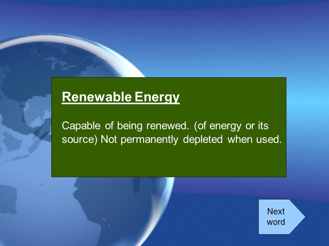 Renewable Energy Capable of being renewed. (of energy or its source) Not permanently depleted when used.