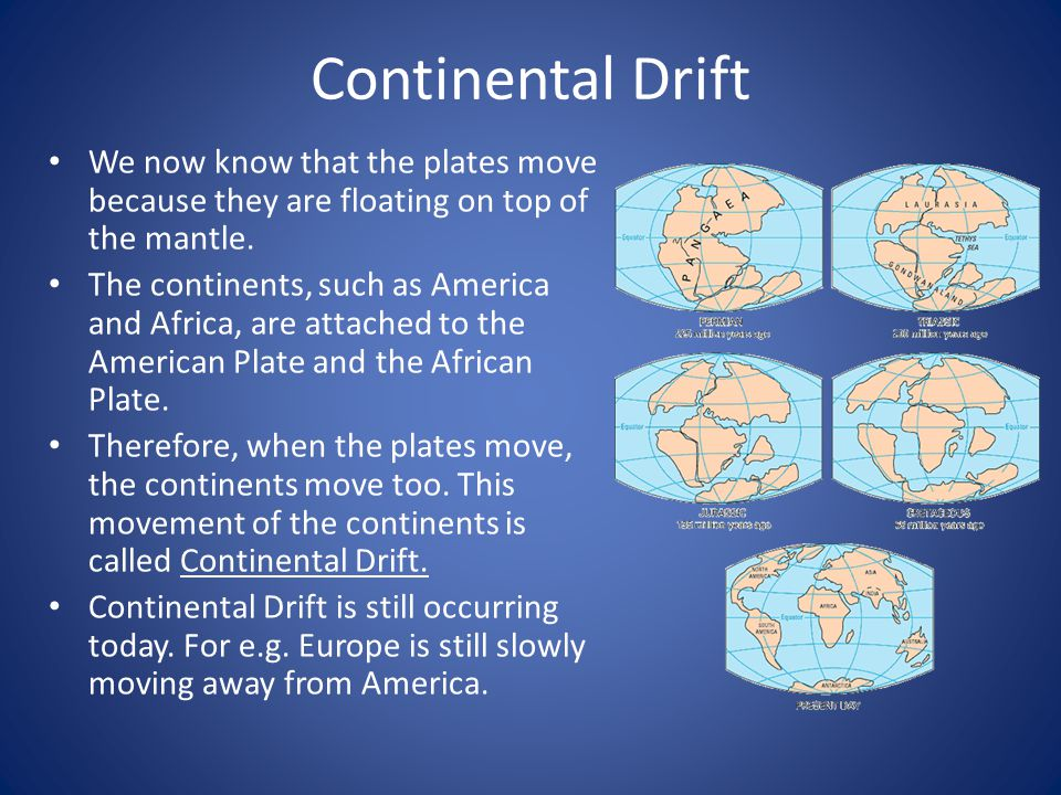 Continental Drift We now know that the plates move because they are floating on top of the mantle.