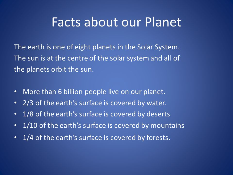Facts about our Planet The earth is one of eight planets in the Solar System. The sun is at the centre of the solar system and all of.