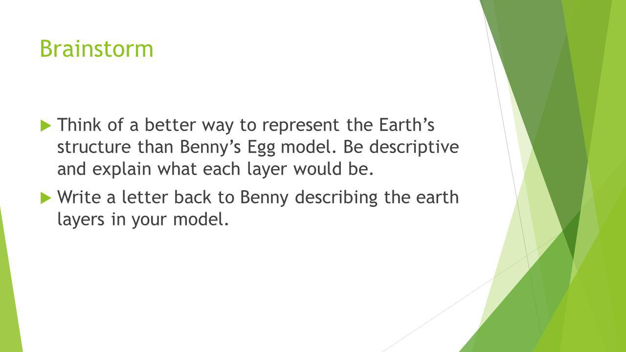 Brainstorm Think of a better way to represent the Earth's structure than Benny's Egg model. Be descriptive and explain what each layer would be.