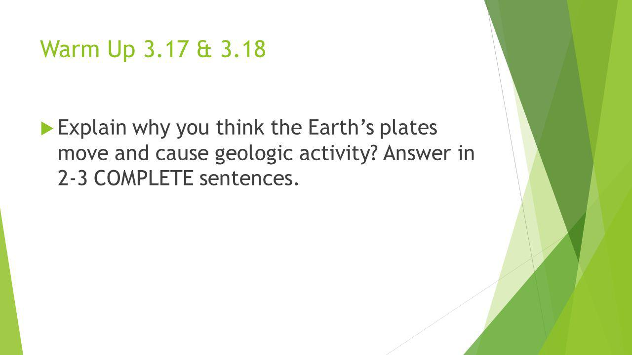 Warm Up 3.17 & 3.18 Explain why you think the Earth's plates move and cause geologic activity.