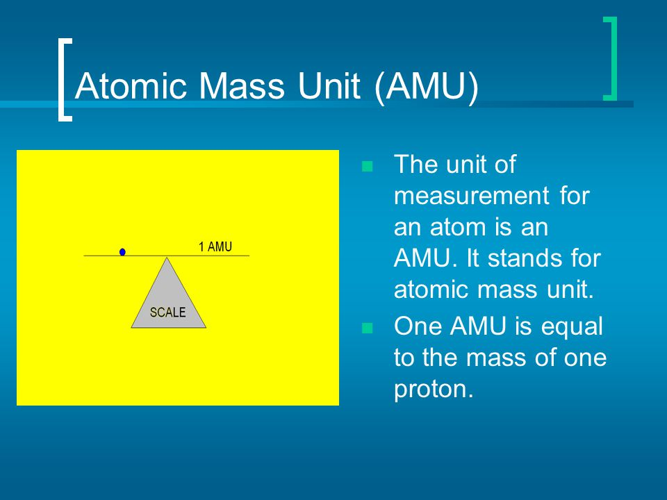Atomic Mass Unit (AMU) The unit of measurement for an atom is an AMU. It stands for atomic mass unit.