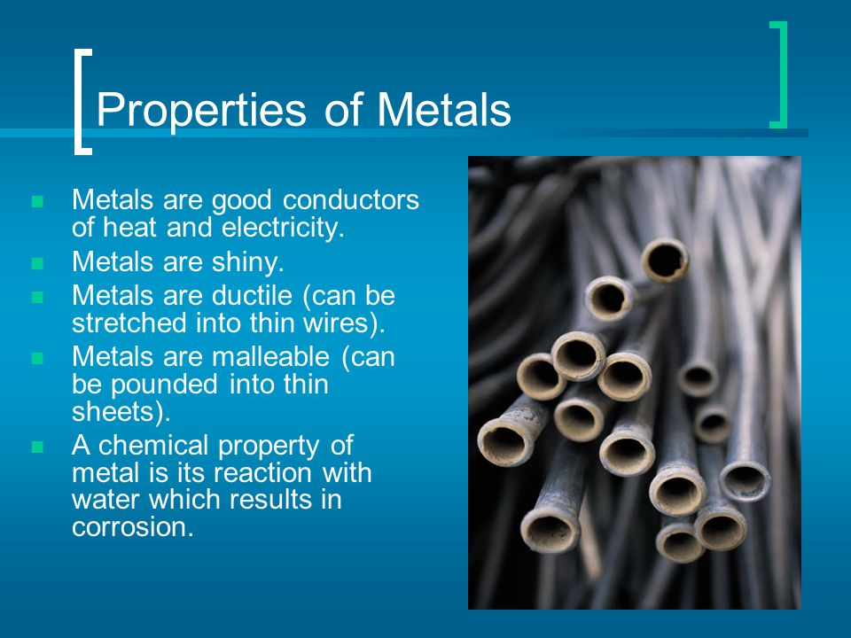 Properties of Metals Metals are good conductors of heat and electricity. Metals are shiny. Metals are ductile (can be stretched into thin wires).