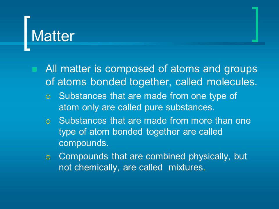 Matter All matter is composed of atoms and groups of atoms bonded together, called molecules.