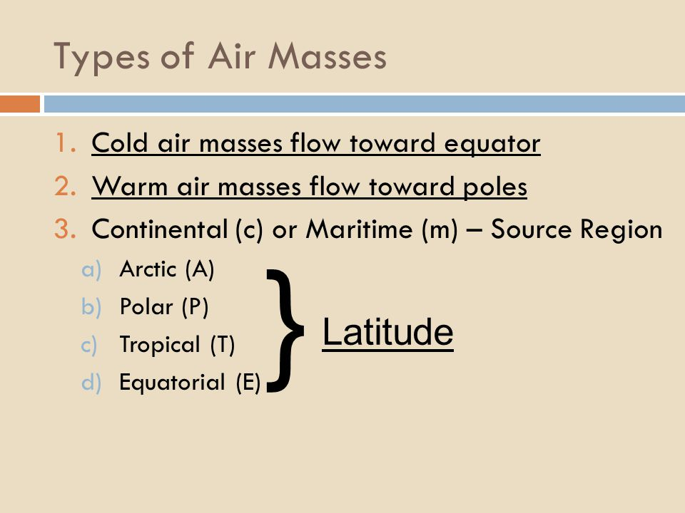 } Types of Air Masses Latitude Cold air masses flow toward equator