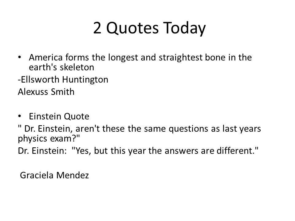 2 Quotes Today America forms the longest and straightest bone in the earth s skeleton. -Ellsworth Huntington.