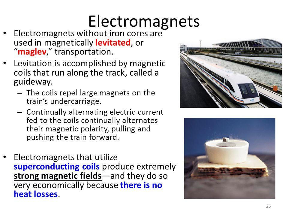 Electromagnets Electromagnets without iron cores are used in magnetically levitated, or maglev, transportation.