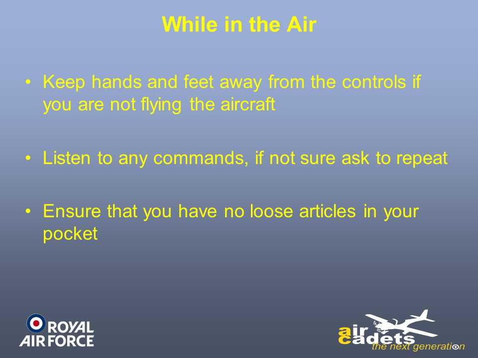 While in the Air Keep hands and feet away from the controls if you are not flying the aircraft. Listen to any commands, if not sure ask to repeat.