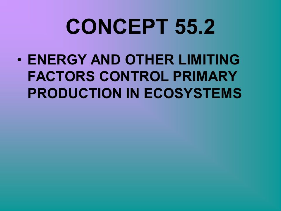 CONCEPT 55.2 ENERGY AND OTHER LIMITING FACTORS CONTROL PRIMARY PRODUCTION IN ECOSYSTEMS