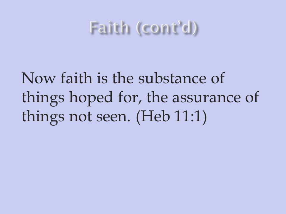 Faith (cont'd) Now faith is the substance of things hoped for, the assurance of things not seen.