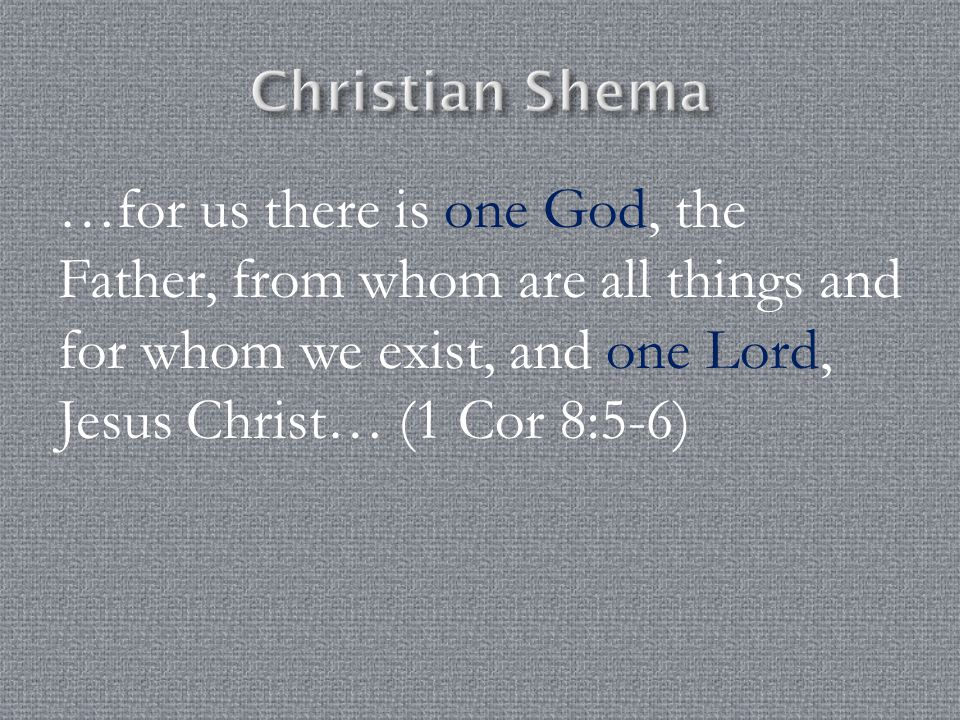 Christian Shema …for us there is one God, the Father, from whom are all things and for whom we exist, and one Lord, Jesus Christ… (1 Cor 8:5-6)