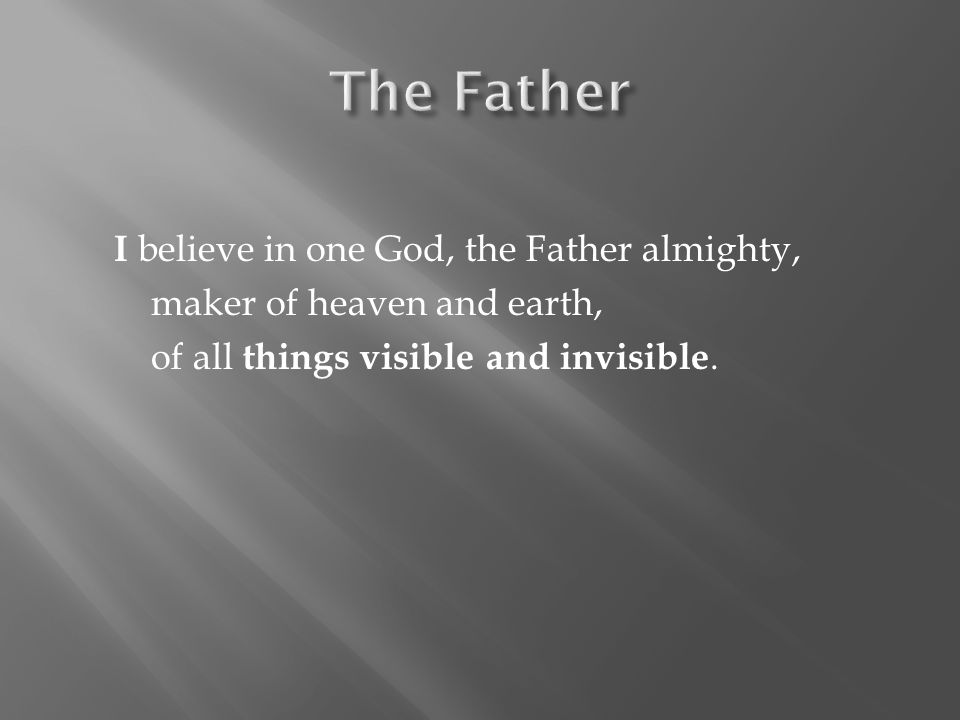 The Father I believe in one God, the Father almighty, maker of heaven and earth, of all things visible and invisible.