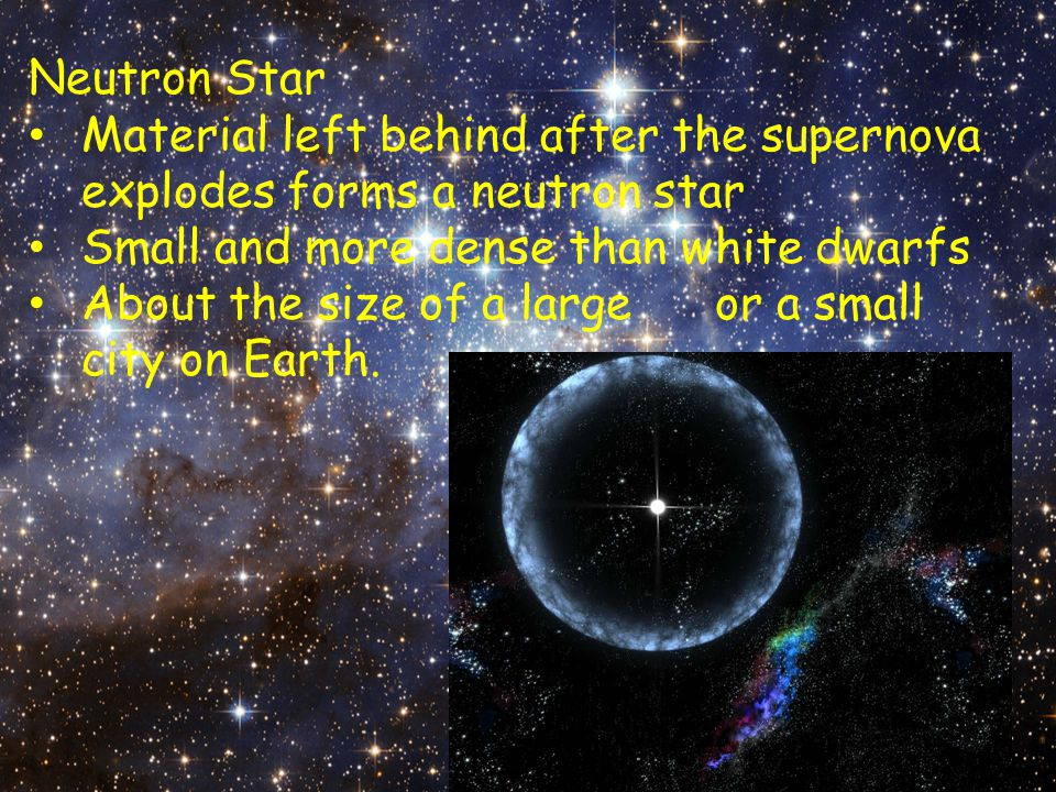 Neutron Star Material left behind after the supernova explodes forms a neutron star. Small and more dense than white dwarfs.