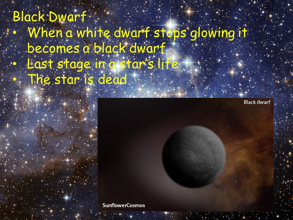 Black Dwarf When a white dwarf stops glowing it becomes a black dwarf. Last stage in a star's life.