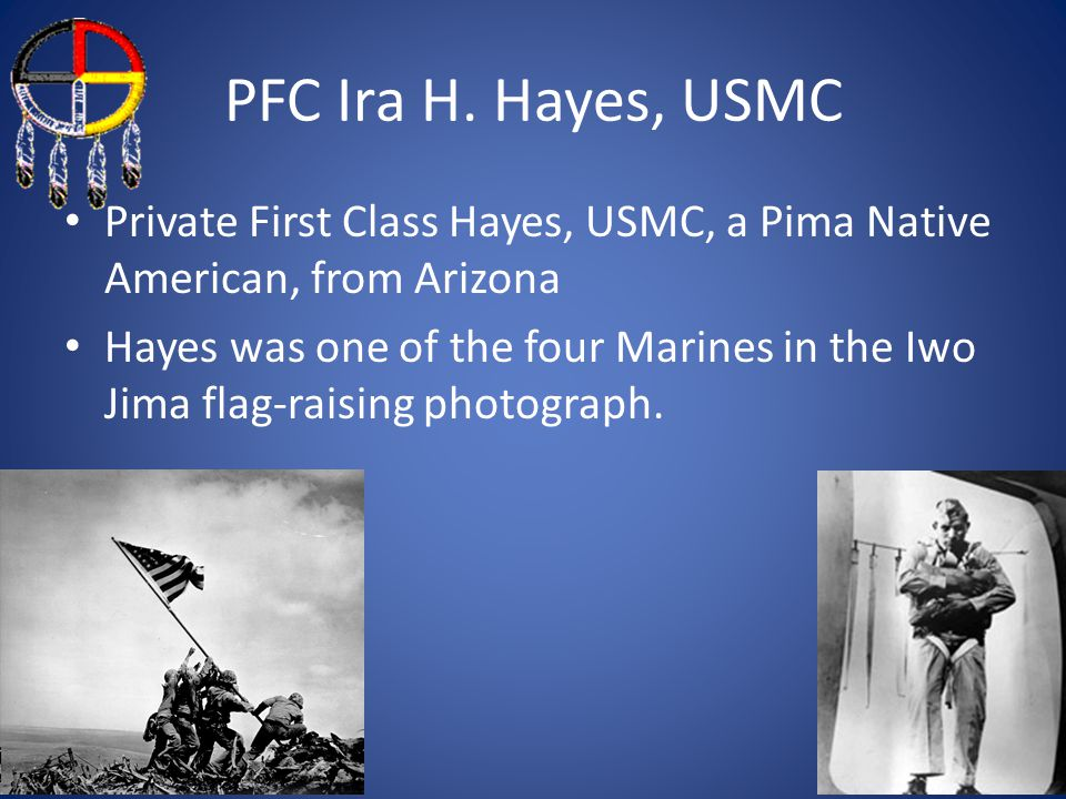 PFC Ira H. Hayes, USMC Private First Class Hayes, USMC, a Pima Native American, from Arizona.