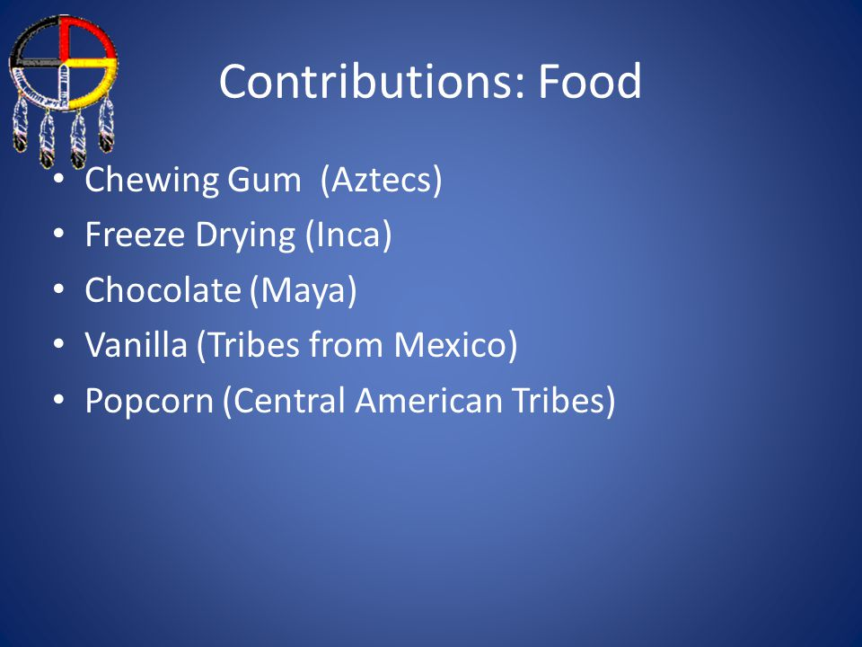 Contributions: Food Chewing Gum (Aztecs) Freeze Drying (Inca)