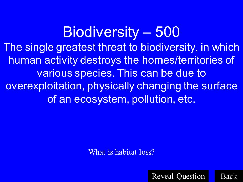 Biodiversity – 500 The single greatest threat to biodiversity, in which human activity destroys the homes/territories of various species. This can be due to overexploitation, physically changing the surface of an ecosystem, pollution, etc.