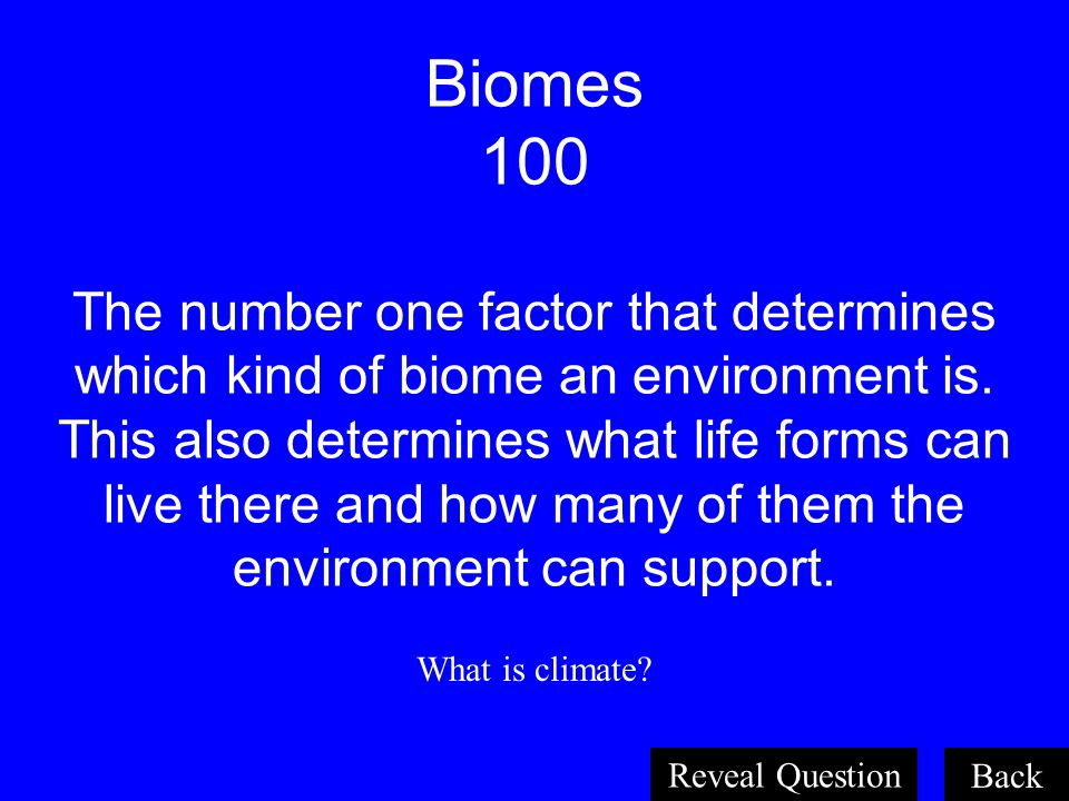 Biomes 100 The number one factor that determines which kind of biome an environment is. This also determines what life forms can live there and how many of them the environment can support.