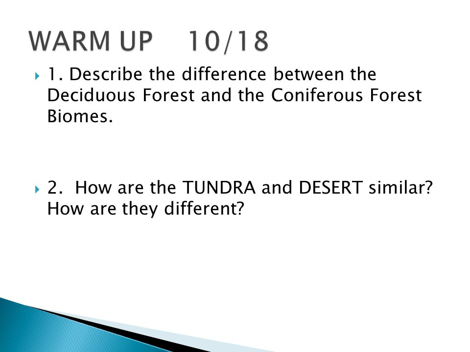 WARM UP 10/18 1. Describe the difference between the Deciduous Forest and the Coniferous Forest Biomes.