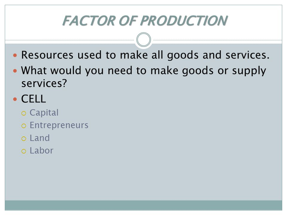 FACTOR OF PRODUCTION Resources used to make all goods and services.