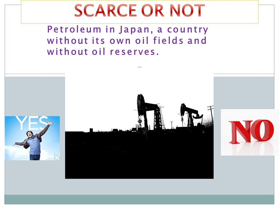 SCARCE OR NOT Petroleum in Japan, a country without its own oil fields and without oil reserves.