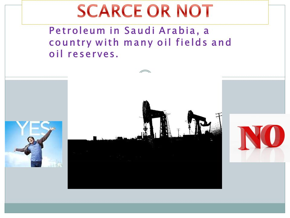 SCARCE OR NOT Petroleum in Saudi Arabia, a country with many oil fields and oil reserves.