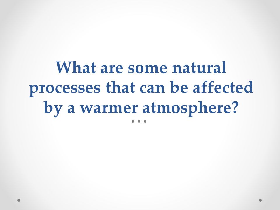 What are some natural processes that can be affected by a warmer atmosphere