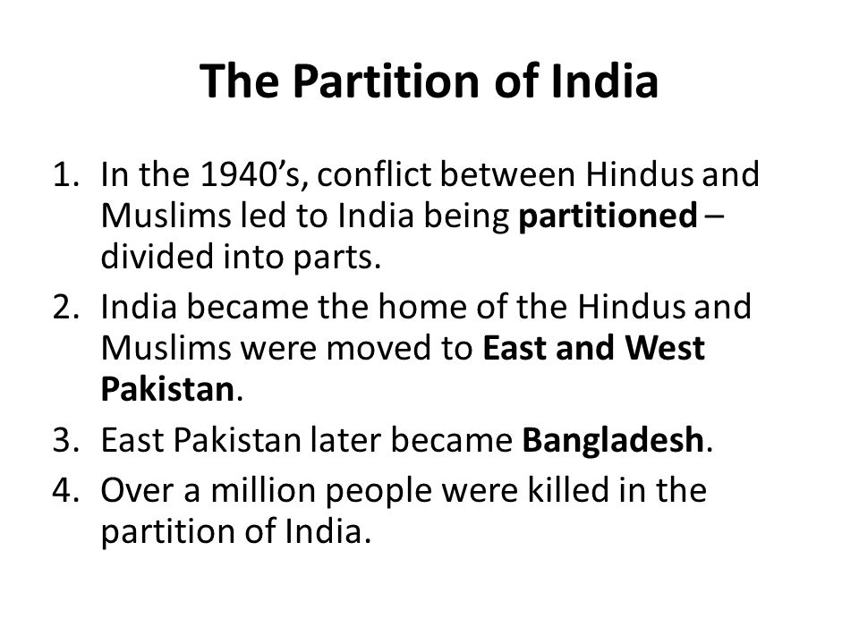 The Partition of India In the 1940's, conflict between Hindus and Muslims led to India being partitioned – divided into parts.