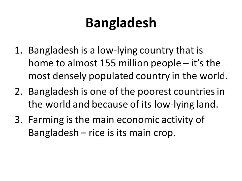 Bangladesh Bangladesh is a low-lying country that is home to almost 155 million people – it's the most densely populated country in the world.